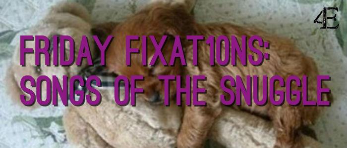 Friday Fixat10ns Snuggle